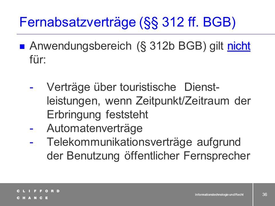 Informationstechnologie und Recht 34 Fernabsatzverträge (§§ 312 ff. BGB) Anwendungsbereich (§ 312b BGB) gilt für: - Verträge über Waren/Dienstleistung