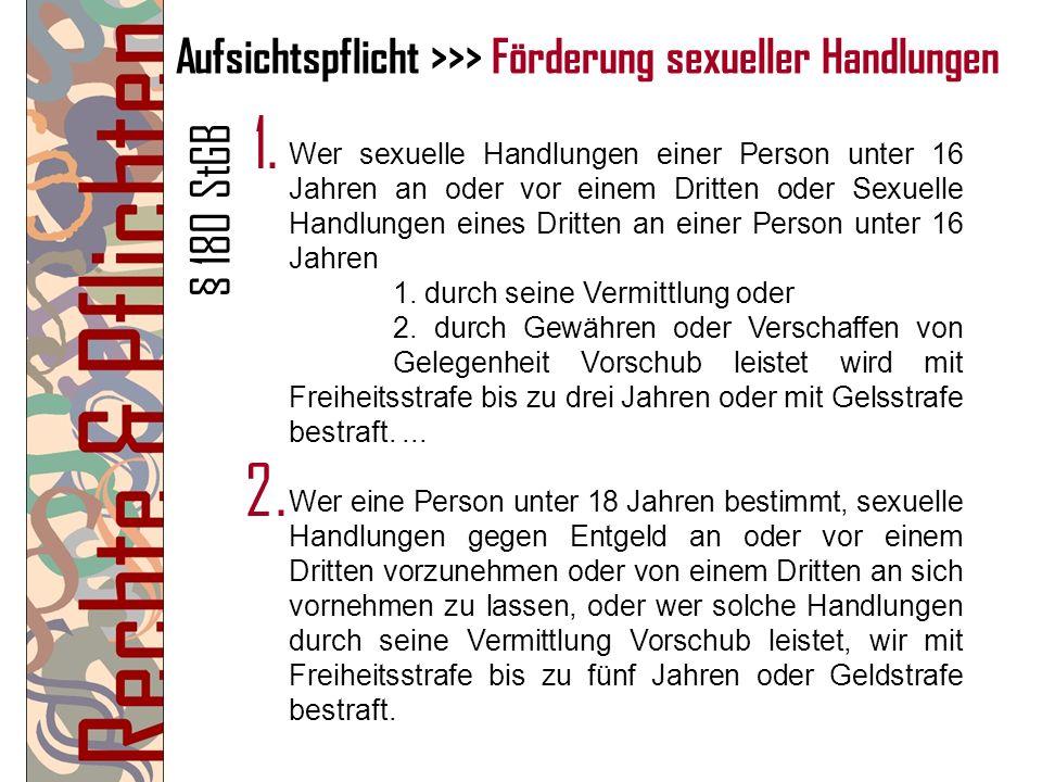 Aufsichtspflicht >>> Förderung sexueller Handlungen Wer sexuelle Handlungen einer Person unter 16 Jahren an oder vor einem Dritten oder Sexuelle Handl