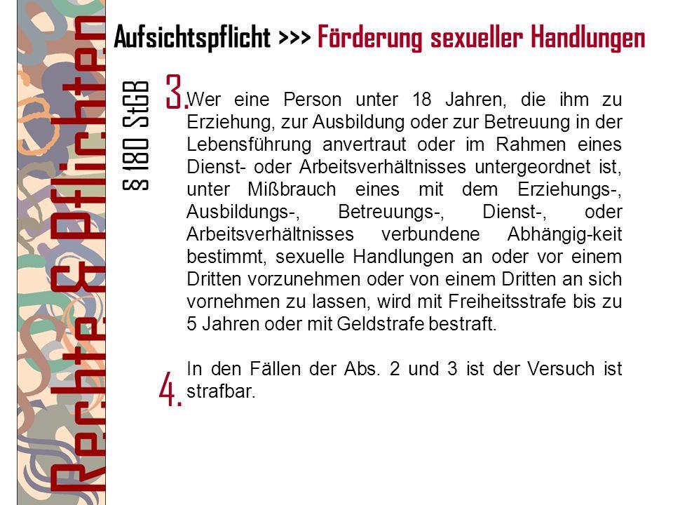 Aufsichtspflicht >>> Förderung sexueller Handlungen Wer eine Person unter 18 Jahren, die ihm zu Erziehung, zur Ausbildung oder zur Betreuung in der Le