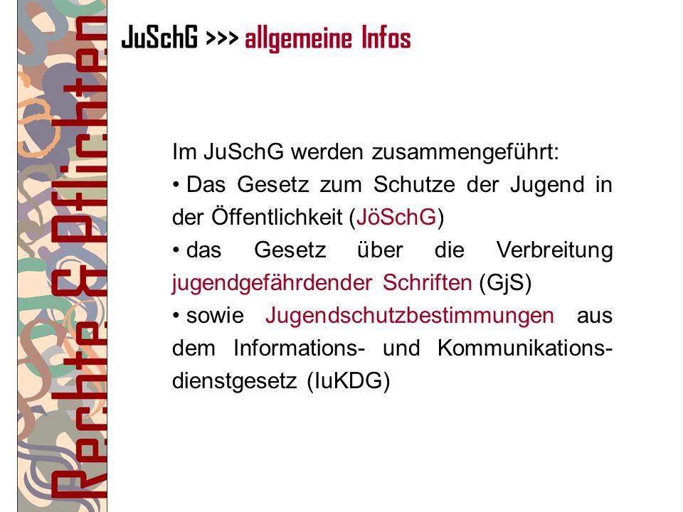 JuSchG >>> allgemeine Infos Im JuSchG werden zusammengeführt: Das Gesetz zum Schutze der Jugend in der Öffentlichkeit (JöSchG) das Gesetz über die Ver