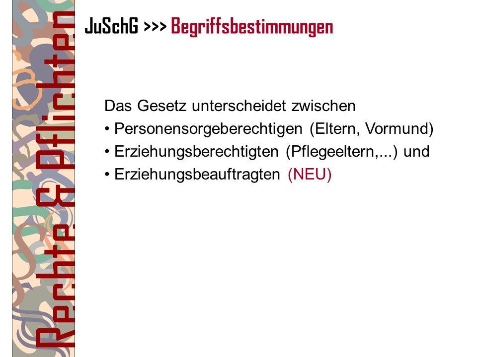 JuSchG >>> Begriffsbestimmungen Das Gesetz unterscheidet zwischen Personensorgeberechtigen (Eltern, Vormund) Erziehungsberechtigten (Pflegeeltern,...)