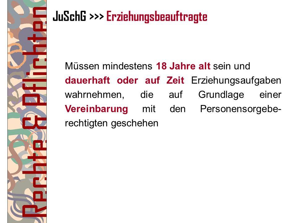 JuSchG >>> Erziehungsbeauftragte Müssen mindestens 18 Jahre alt sein und dauerhaft oder auf Zeit Erziehungsaufgaben wahrnehmen, die auf Grundlage eine