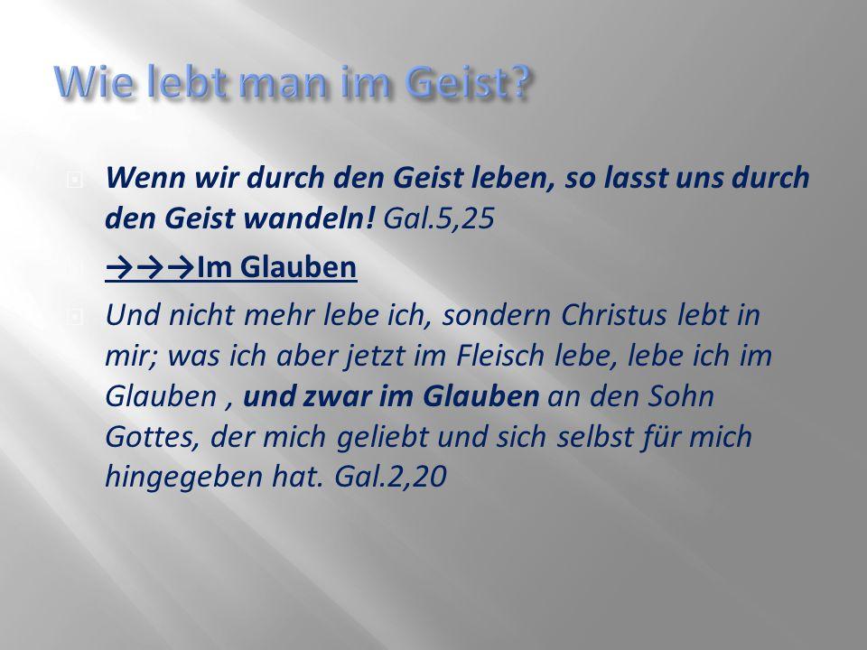 Wenn wir durch den Geist leben, so lasst uns durch den Geist wandeln! Gal.5,25 Im Glauben Und nicht mehr lebe ich, sondern Christus lebt in mir; was i