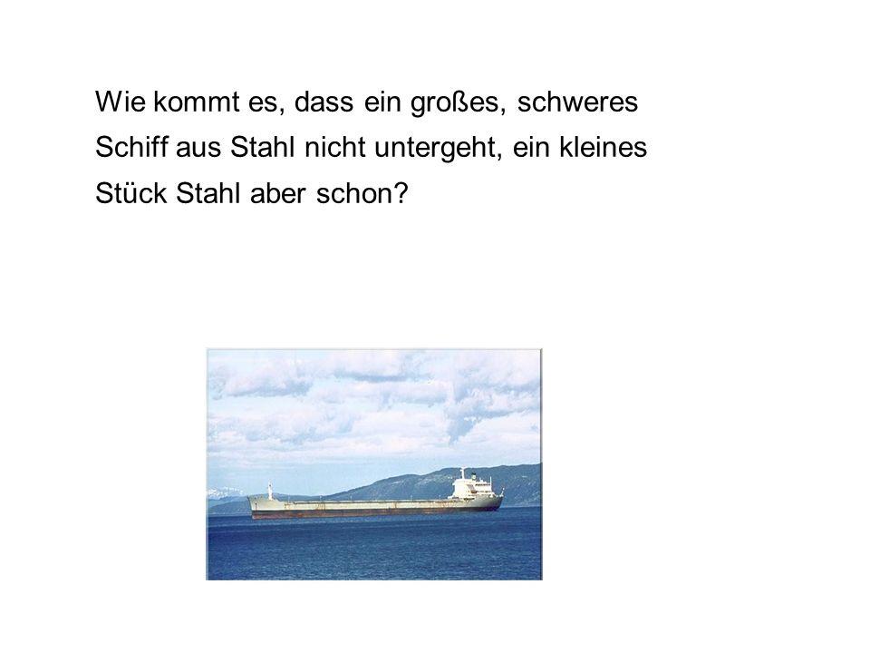 Wie kommt es, dass ein großes, schweres Schiff aus Stahl nicht untergeht, ein kleines Stück Stahl aber schon?