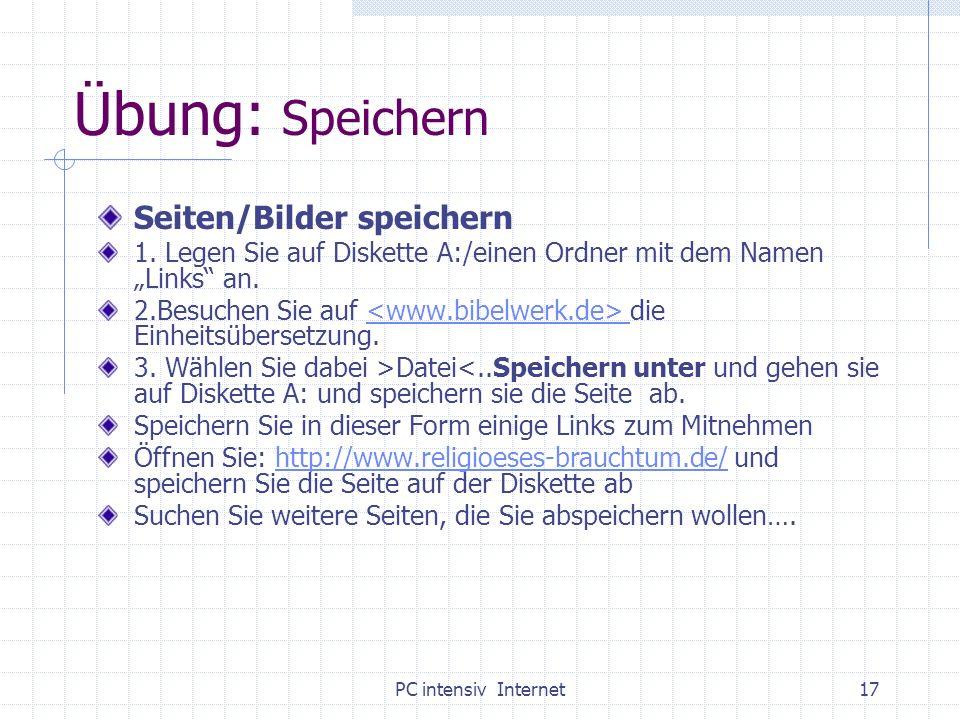 PC intensiv Internet17 Übung: Speichern Seiten/Bilder speichern 1. Legen Sie auf Diskette A:/einen Ordner mit dem Namen Links an. 2.Besuchen Sie auf d