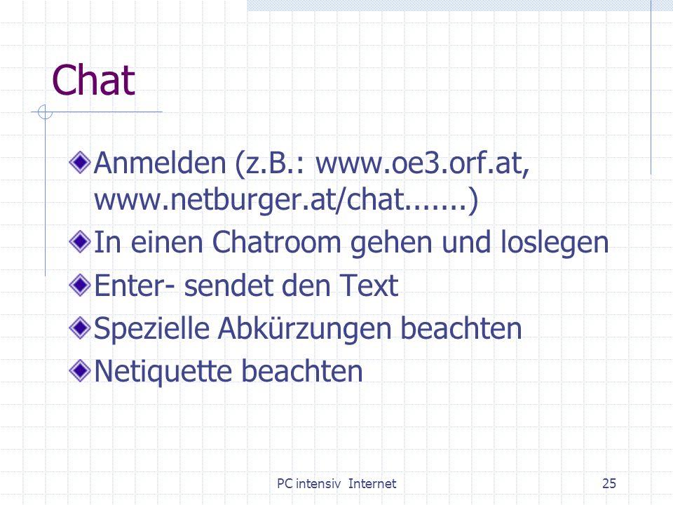 PC intensiv Internet25 Chat Anmelden (z.B.: www.oe3.orf.at, www.netburger.at/chat.......) In einen Chatroom gehen und loslegen Enter- sendet den Text