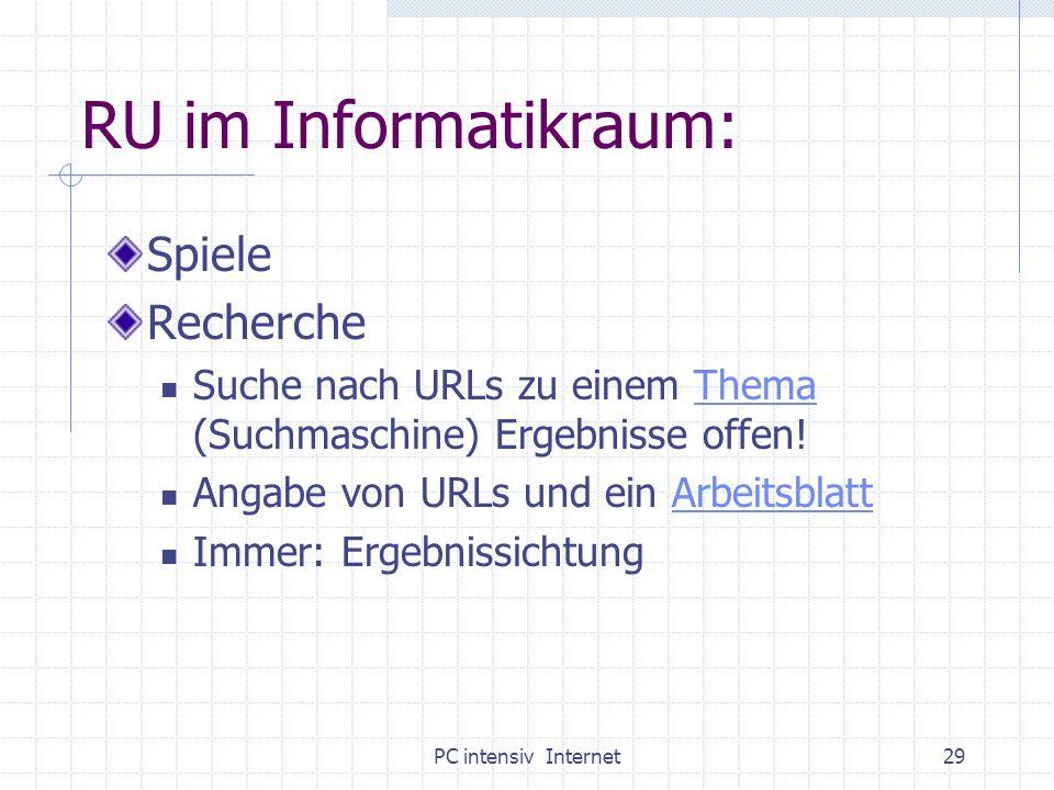 PC intensiv Internet29 RU im Informatikraum: Spiele Recherche Suche nach URLs zu einem Thema (Suchmaschine) Ergebnisse offen!Thema Angabe von URLs und