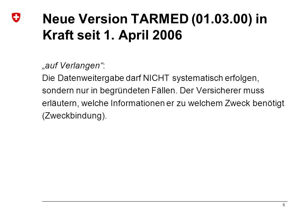 6 Neue Version TARMED (01.03.00) in Kraft seit 1. April 2006 auf Verlangen: Die Datenweitergabe darf NICHT systematisch erfolgen, sondern nur in begrü