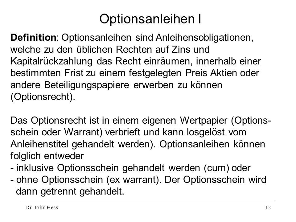 Dr. John Hess12 Optionsanleihen I Definition: Optionsanleihen sind Anleihensobligationen, welche zu den üblichen Rechten auf Zins und Kapitalrückzahlu