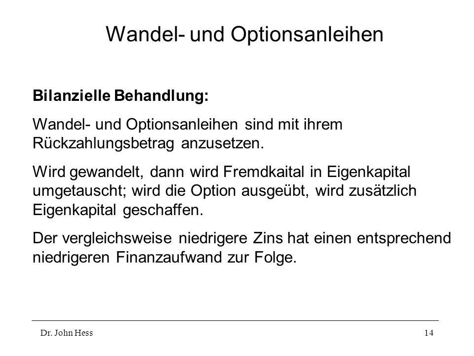 Dr. John Hess14 Wandel- und Optionsanleihen Bilanzielle Behandlung: Wandel- und Optionsanleihen sind mit ihrem Rückzahlungsbetrag anzusetzen. Wird gew