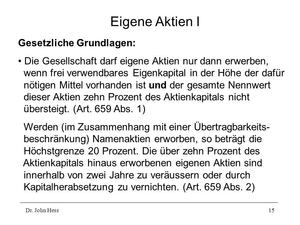 Dr. John Hess15 Eigene Aktien I Gesetzliche Grundlagen: Die Gesellschaft darf eigene Aktien nur dann erwerben, wenn frei verwendbares Eigenkapital in