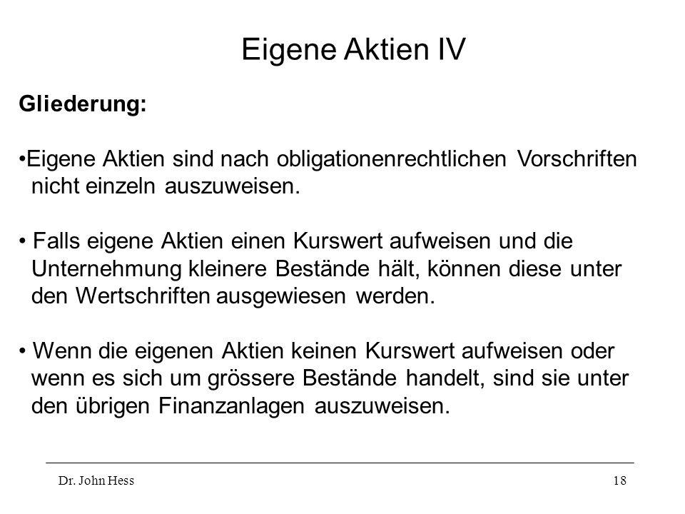 Dr. John Hess18 Eigene Aktien IV Gliederung: Eigene Aktien sind nach obligationenrechtlichen Vorschriften nicht einzeln auszuweisen. Falls eigene Akti