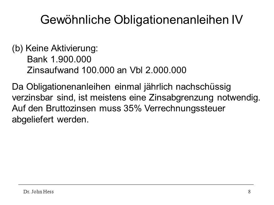 Dr. John Hess8 Gewöhnliche Obligationenanleihen IV (b) Keine Aktivierung: Bank 1.900.000 Zinsaufwand 100.000 an Vbl 2.000.000 Da Obligationenanleihen