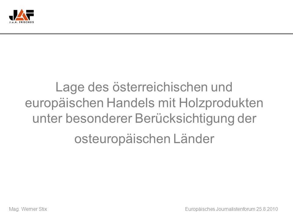 Mag. Werner StixEuropäisches Journalistenforum 25.8.2010 Lage des österreichischen und europäischen Handels mit Holzprodukten unter besonderer Berücks