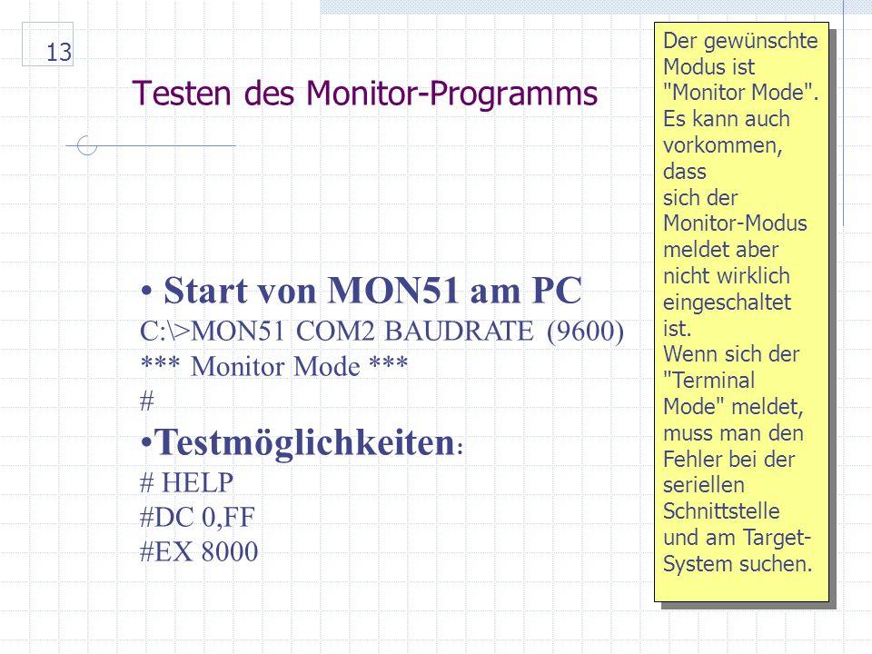 13 Testen des Monitor-Programms Start von MON51 am PC C:\>MON51 COM2 BAUDRATE (9600) *** Monitor Mode *** # Testmöglichkeiten : # HELP #DC 0,FF #EX 8000 Der gewünschte Modus ist Monitor Mode .