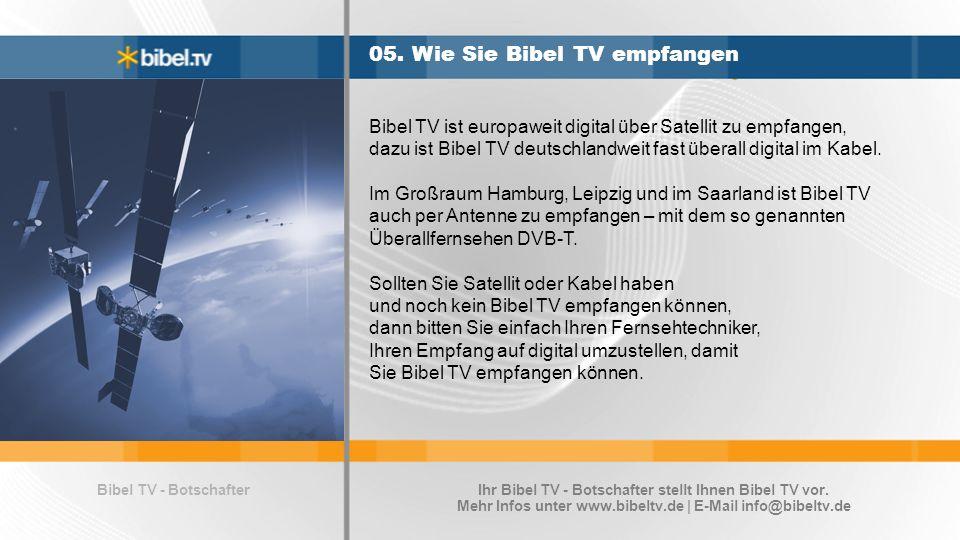 Bibel TV - Botschafter 05. Wie Sie Bibel TV empfangen Bibel TV ist europaweit digital über Satellit zu empfangen, dazu ist Bibel TV deutschlandweit fa