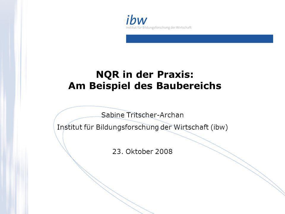 NQR in der Praxis: Am Beispiel des Baubereichs Sabine Tritscher-Archan Institut für Bildungsforschung der Wirtschaft (ibw) 23. Oktober 2008