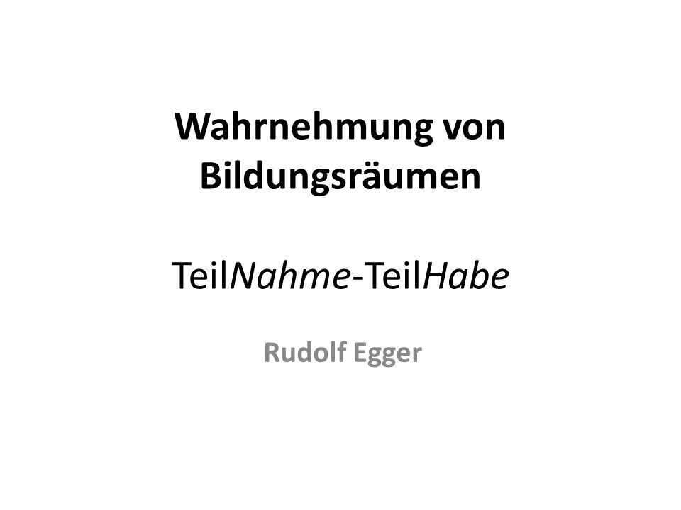 Wahrnehmung von Bildungsräumen TeilNahme-TeilHabe Rudolf Egger