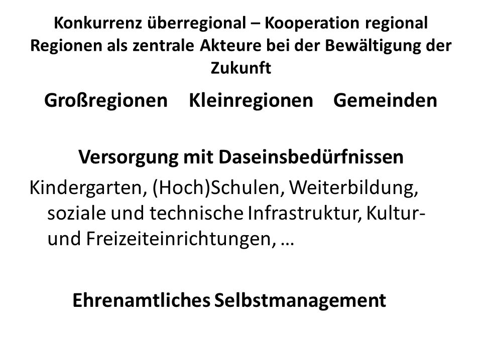 Konkurrenz überregional – Kooperation regional Regionen als zentrale Akteure bei der Bewältigung der Zukunft GroßregionenKleinregionenGemeinden Versorgung mit Daseinsbedürfnissen Kindergarten, (Hoch)Schulen, Weiterbildung, soziale und technische Infrastruktur, Kultur- und Freizeiteinrichtungen, … Ehrenamtliches Selbstmanagement