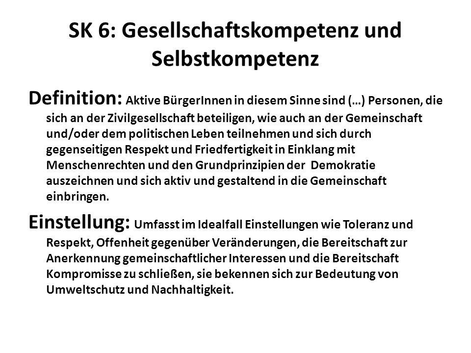 SK 6: Gesellschaftskompetenz und Selbstkompetenz Definition: Aktive BürgerInnen in diesem Sinne sind (…) Personen, die sich an der Zivilgesellschaft beteiligen, wie auch an der Gemeinschaft und/oder dem politischen Leben teilnehmen und sich durch gegenseitigen Respekt und Friedfertigkeit in Einklang mit Menschenrechten und den Grundprinzipien der Demokratie auszeichnen und sich aktiv und gestaltend in die Gemeinschaft einbringen.