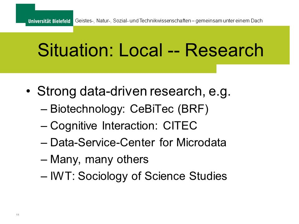 11 Geistes-, Natur-, Sozial- und Technikwissenschaften – gemeinsam unter einem Dach Situation: Local -- Research Strong data-driven research, e.g. –Bi