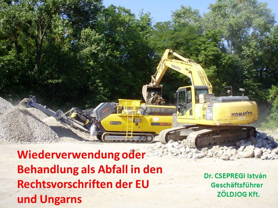 Wiederverwendung oder Behandlung als Abfall in den Rechtsvorschriften der EU und Ungarns Dr. CSEPREGI István Geschäftsführer ZÖLDJOG Kft.