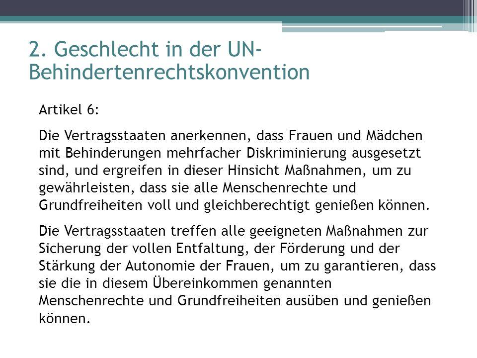 2. Geschlecht in der UN- Behindertenrechtskonvention Artikel 6: Die Vertragsstaaten anerkennen, dass Frauen und Mädchen mit Behinderungen mehrfacher D
