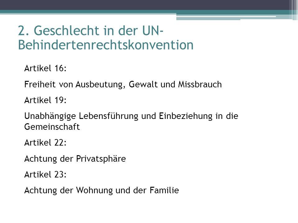 2. Geschlecht in der UN- Behindertenrechtskonvention Artikel 16: Freiheit von Ausbeutung, Gewalt und Missbrauch Artikel 19: Unabhängige Lebensführung