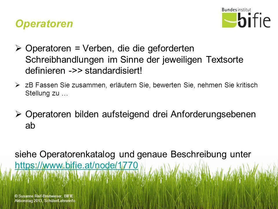 © Susanne Reif-Breitwieser, BIFIE Aktionstag 2013, Schüler/Lehrerinfo Operatoren Operatoren = Verben, die die geforderten Schreibhandlungen im Sinne d