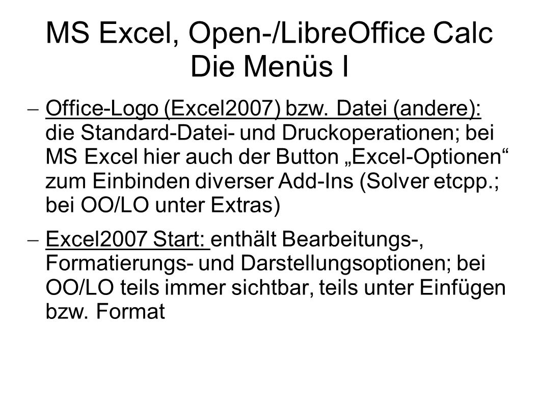 MS Excel, Open-/LibreOffice Calc Die Menüs I Office-Logo (Excel2007) bzw. Datei (andere): die Standard-Datei- und Druckoperationen; bei MS Excel hier