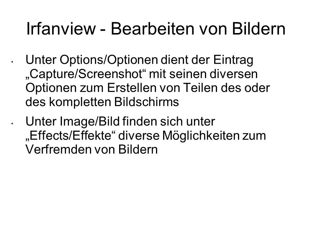 Irfanview - Bearbeiten von Bildern Unter Options/Optionen dient der Eintrag Capture/Screenshot mit seinen diversen Optionen zum Erstellen von Teilen des oder des kompletten Bildschirms Unter Image/Bild finden sich unter Effects/Effekte diverse Möglichkeiten zum Verfremden von Bildern