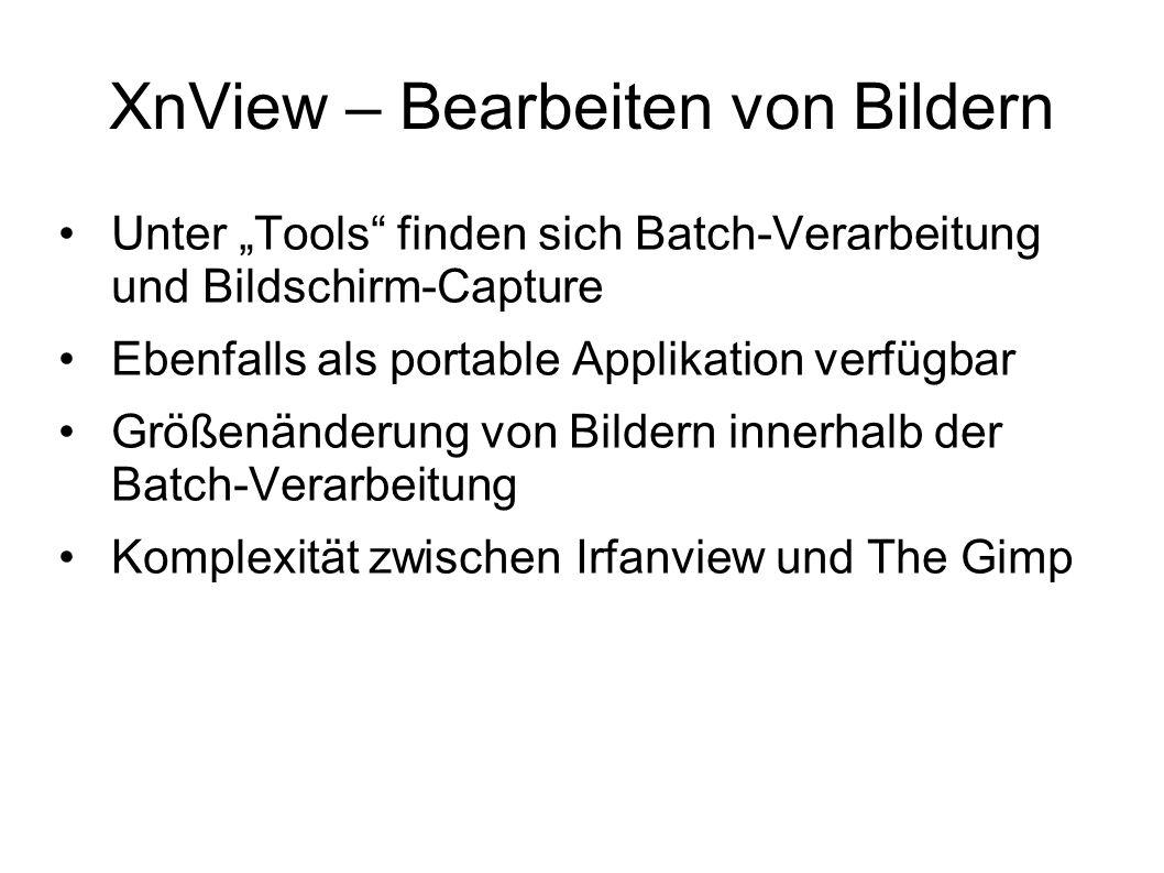 XnView – Bearbeiten von Bildern Unter Tools finden sich Batch-Verarbeitung und Bildschirm-Capture Ebenfalls als portable Applikation verfügbar Größenänderung von Bildern innerhalb der Batch-Verarbeitung Komplexität zwischen Irfanview und The Gimp