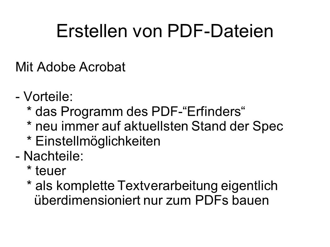Erstellen von PDF-Dateien Mit Adobe Acrobat - Vorteile: * das Programm des PDF-Erfinders * neu immer auf aktuellsten Stand der Spec * Einstellmöglichkeiten - Nachteile: * teuer * als komplette Textverarbeitung eigentlich überdimensioniert nur zum PDFs bauen