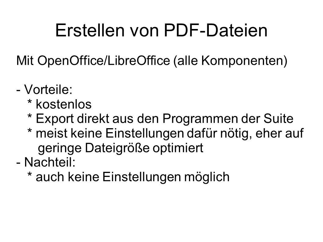 Erstellen von PDF-Dateien Mit OpenOffice/LibreOffice (alle Komponenten) - Vorteile: * kostenlos * Export direkt aus den Programmen der Suite * meist keine Einstellungen dafür nötig, eher auf geringe Dateigröße optimiert - Nachteil: * auch keine Einstellungen möglich