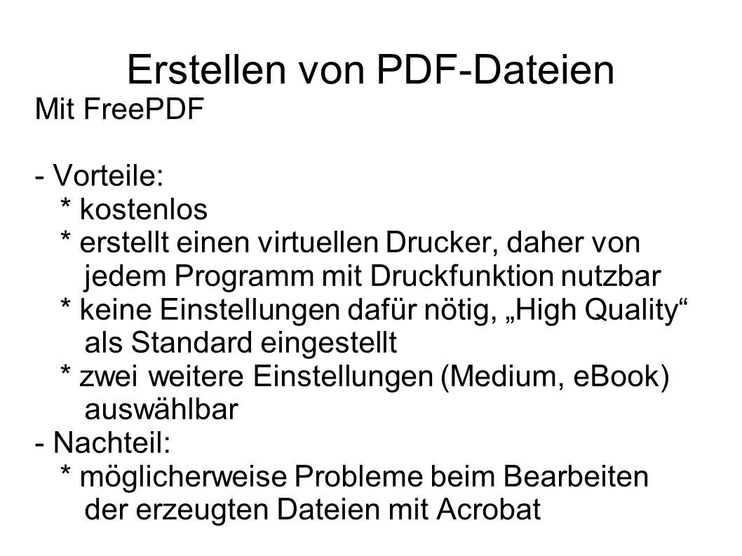 Erstellen von PDF-Dateien Mit FreePDF - Vorteile: * kostenlos * erstellt einen virtuellen Drucker, daher von jedem Programm mit Druckfunktion nutzbar * keine Einstellungen dafür nötig, High Quality als Standard eingestellt * zwei weitere Einstellungen (Medium, eBook) auswählbar - Nachteil: * möglicherweise Probleme beim Bearbeiten der erzeugten Dateien mit Acrobat