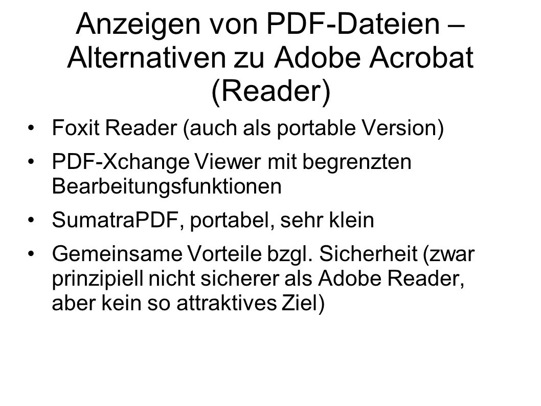 Anzeigen von PDF-Dateien – Alternativen zu Adobe Acrobat (Reader) Foxit Reader (auch als portable Version) PDF-Xchange Viewer mit begrenzten Bearbeitungsfunktionen SumatraPDF, portabel, sehr klein Gemeinsame Vorteile bzgl.