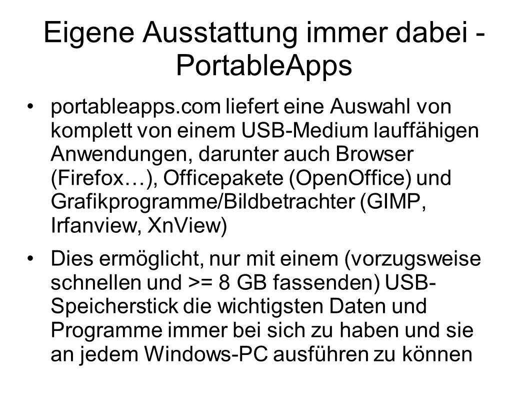 Eigene Ausstattung immer dabei - PortableApps portableapps.com liefert eine Auswahl von komplett von einem USB-Medium lauffähigen Anwendungen, darunter auch Browser (Firefox…), Officepakete (OpenOffice) und Grafikprogramme/Bildbetrachter (GIMP, Irfanview, XnView) Dies ermöglicht, nur mit einem (vorzugsweise schnellen und >= 8 GB fassenden) USB- Speicherstick die wichtigsten Daten und Programme immer bei sich zu haben und sie an jedem Windows-PC ausführen zu können