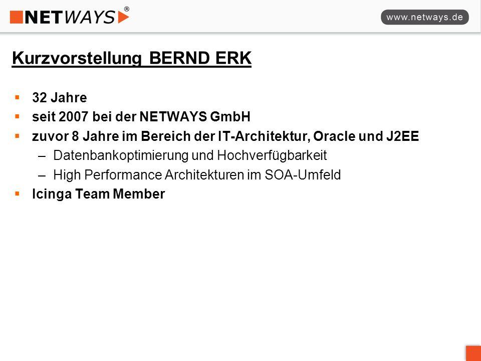 Kurzvorstellung BERND ERK 32 Jahre seit 2007 bei der NETWAYS GmbH zuvor 8 Jahre im Bereich der IT-Architektur, Oracle und J2EE –Datenbankoptimierung und Hochverfügbarkeit –High Performance Architekturen im SOA-Umfeld Icinga Team Member