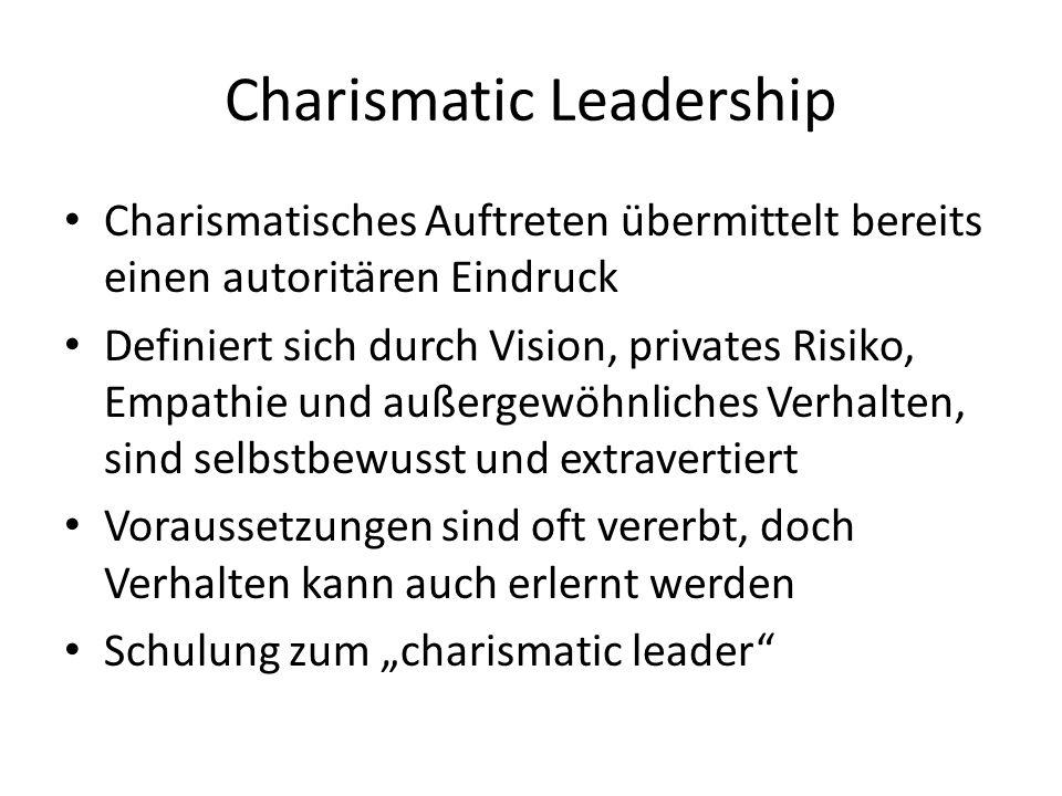 Charismatic Leadership Charismatisches Auftreten übermittelt bereits einen autoritären Eindruck Definiert sich durch Vision, privates Risiko, Empathie und außergewöhnliches Verhalten, sind selbstbewusst und extravertiert Voraussetzungen sind oft vererbt, doch Verhalten kann auch erlernt werden Schulung zum charismatic leader