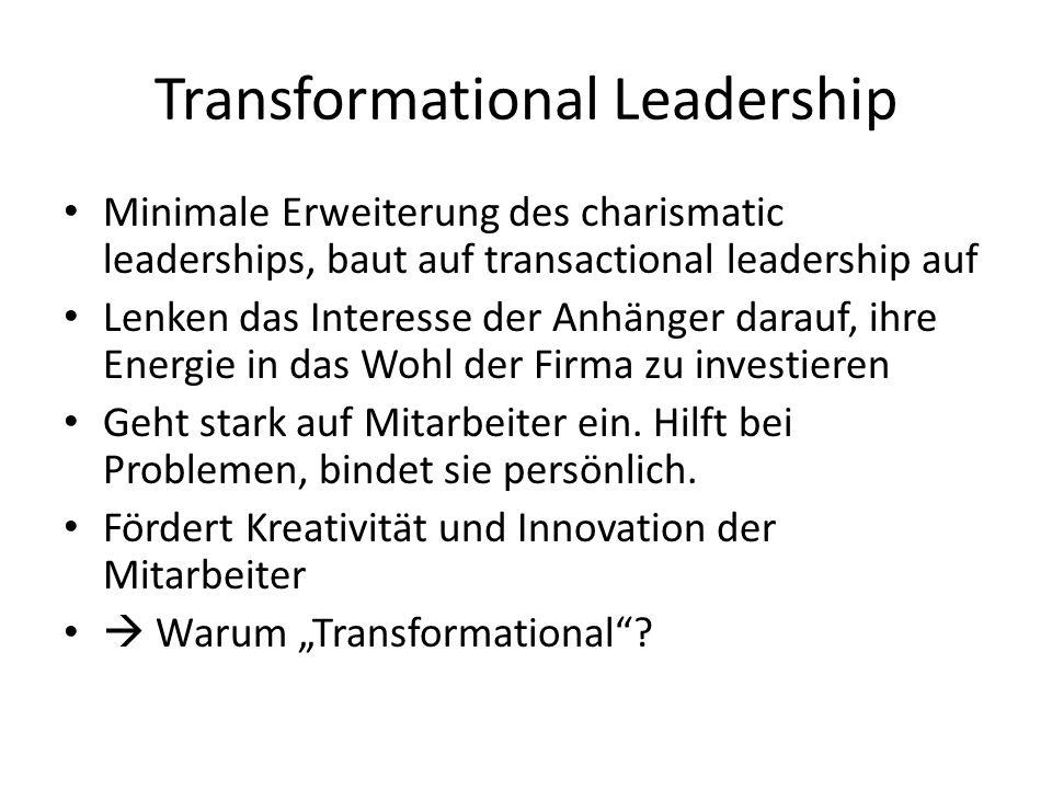 Transformational Leadership Minimale Erweiterung des charismatic leaderships, baut auf transactional leadership auf Lenken das Interesse der Anhänger darauf, ihre Energie in das Wohl der Firma zu investieren Geht stark auf Mitarbeiter ein.