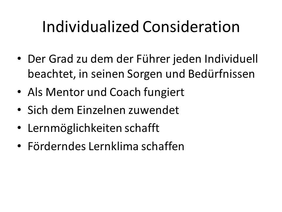 Individualized Consideration Der Grad zu dem der Führer jeden Individuell beachtet, in seinen Sorgen und Bedürfnissen Als Mentor und Coach fungiert Sich dem Einzelnen zuwendet Lernmöglichkeiten schafft Förderndes Lernklima schaffen