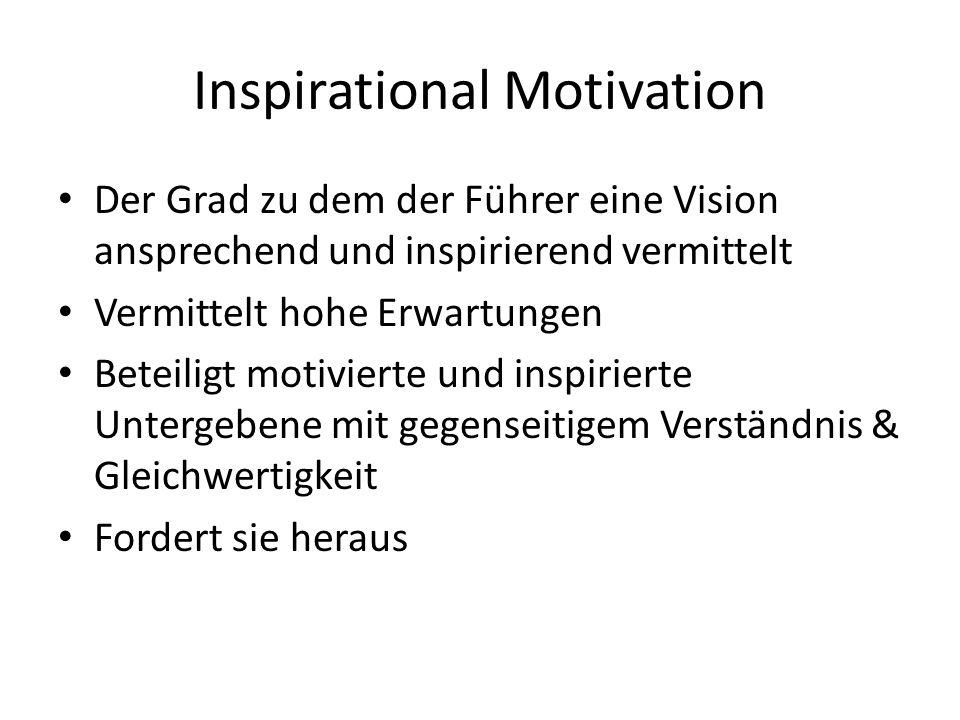 Inspirational Motivation Der Grad zu dem der Führer eine Vision ansprechend und inspirierend vermittelt Vermittelt hohe Erwartungen Beteiligt motivierte und inspirierte Untergebene mit gegenseitigem Verständnis & Gleichwertigkeit Fordert sie heraus