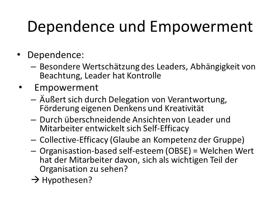 Dependence und Empowerment Dependence: – Besondere Wertschätzung des Leaders, Abhängigkeit von Beachtung, Leader hat Kontrolle Empowerment – Äußert sich durch Delegation von Verantwortung, Förderung eigenen Denkens und Kreativität – Durch überschneidende Ansichten von Leader und Mitarbeiter entwickelt sich Self-Efficacy – Collective-Efficacy (Glaube an Kompetenz der Gruppe) – Organisastion-based self-esteem (OBSE) = Welchen Wert hat der Mitarbeiter davon, sich als wichtigen Teil der Organisation zu sehen.