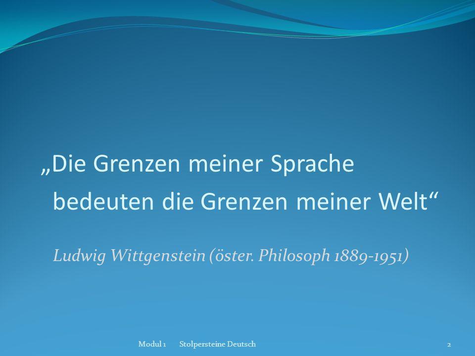 Die Grenzen meiner Sprache bedeuten die Grenzen meiner Welt Ludwig Wittgenstein (öster. Philosoph 1889-1951) Modul 1 Stolpersteine Deutsch2