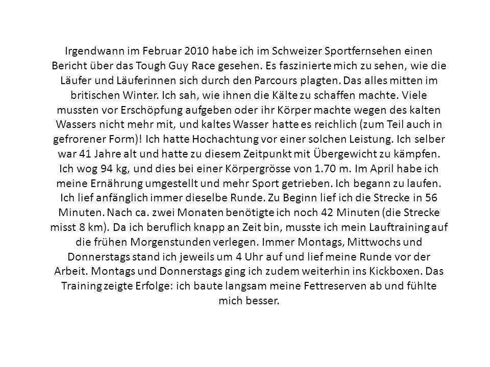 Irgendwann im Februar 2010 habe ich im Schweizer Sportfernsehen einen Bericht über das Tough Guy Race gesehen. Es faszinierte mich zu sehen, wie die L