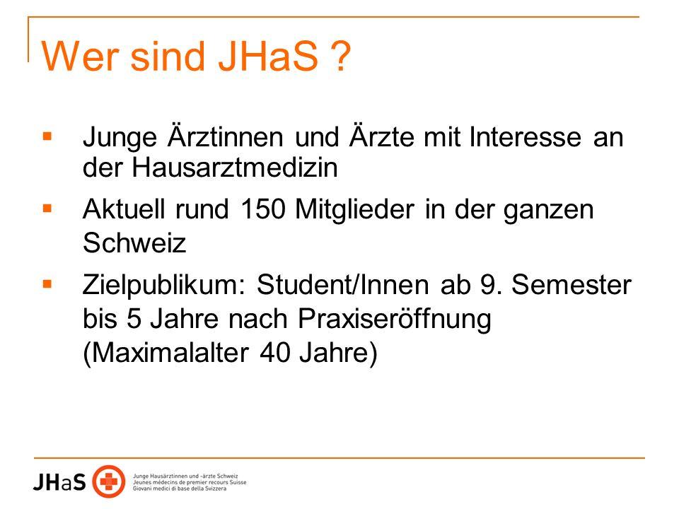 Wer sind JHaS ? Junge Ärztinnen und Ärzte mit Interesse an der Hausarztmedizin Aktuell rund 150 Mitglieder in der ganzen Schweiz Zielpublikum: Student