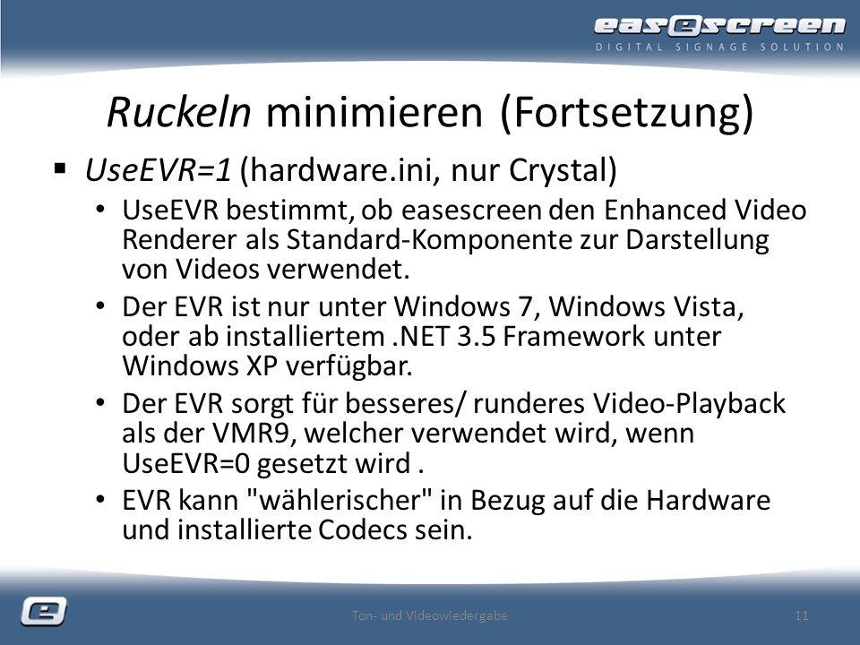 Ruckeln minimieren (Fortsetzung) UseEVR=1 (hardware.ini, nur Crystal) UseEVR bestimmt, ob easescreen den Enhanced Video Renderer als Standard-Komponente zur Darstellung von Videos verwendet.