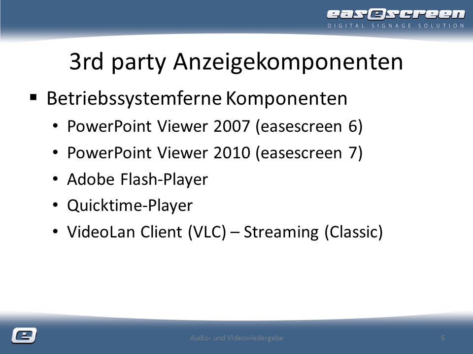 3rd party Anzeigekomponenten Betriebssystemferne Komponenten PowerPoint Viewer 2007 (easescreen 6) PowerPoint Viewer 2010 (easescreen 7) Adobe Flash-Player Quicktime-Player VideoLan Client (VLC) – Streaming (Classic) Audio- und Videowiedergabe6