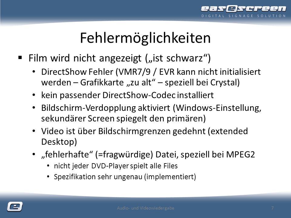 Fehlermöglichkeiten Film wird nicht angezeigt (ist schwarz) DirectShow Fehler (VMR7/9 / EVR kann nicht initialisiert werden – Grafikkarte zu alt – speziell bei Crystal) kein passender DirectShow-Codec installiert Bildschirm-Verdopplung aktiviert (Windows-Einstellung, sekundärer Screen spiegelt den primären) Video ist über Bildschirmgrenzen gedehnt (extended Desktop) fehlerhafte (=fragwürdige) Datei, speziell bei MPEG2 nicht jeder DVD-Player spielt alle Files Spezifikation sehr ungenau (implementiert) Audio- und Videowiedergabe7