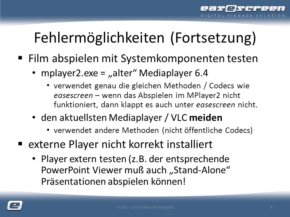 Fehlermöglichkeiten (Fortsetzung) Film abspielen mit Systemkomponenten testen mplayer2.exe = alter Mediaplayer 6.4 verwendet genau die gleichen Methoden / Codecs wie easescreen – wenn das Abspielen im MPlayer2 nicht funktioniert, dann klappt es auch unter easescreen nicht.